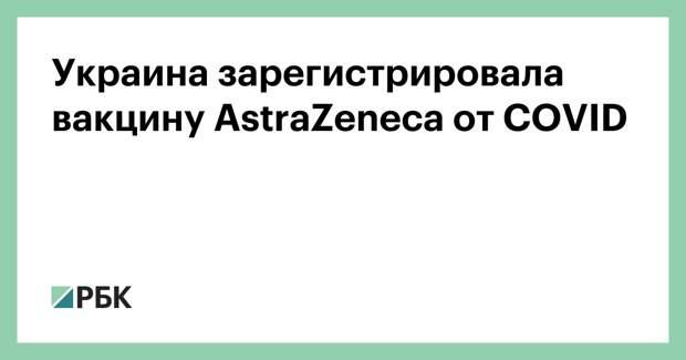 Украина зарегистрировала вакцину AstraZeneca от COVID