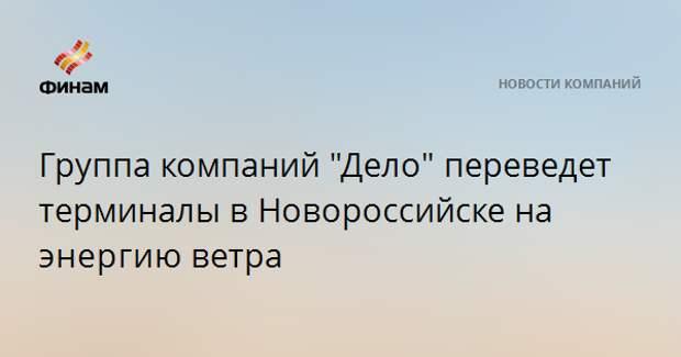 """Группа компаний """"Дело"""" переведет терминалы в Новороссийске на энергиюветра"""