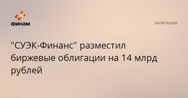 """""""СУЭК-Финанс"""" разместил биржевые облигации на 14 млрд рублей"""