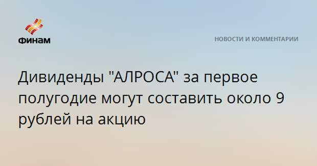 """Дивиденды """"АЛРОСА"""" за первое полугодие могут составить около 9 рублей на акцию"""