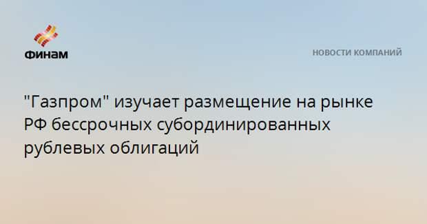 """""""Газпром"""" изучает размещение на рынке РФ бессрочных субординированных рублевых облигаций"""