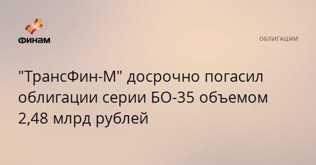 """""""ТрансФин-М"""" досрочно погасил облигации серии БО-35 объемом 2,48 млрд рублей"""