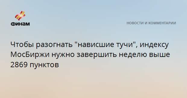 """Чтобы разогнать """"нависшие тучи"""", индексу МосБиржи нужно завершить неделю выше 2869 пунктов"""
