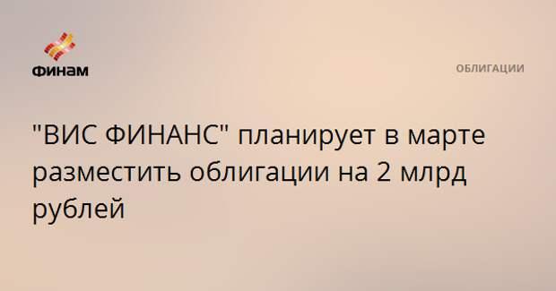 """""""ВИС ФИНАНС"""" планирует в марте разместить облигации на 2 млрд рублей"""