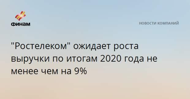 """""""Ростелеком"""" ожидает роста выручки по итогам 2020 года не менее чем на 9%"""