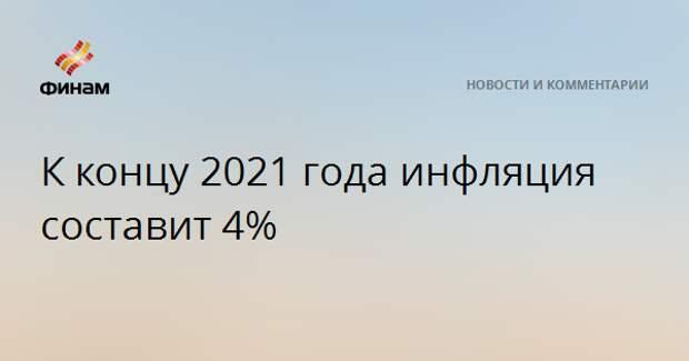 К концу 2021 года инфляция составит 4%