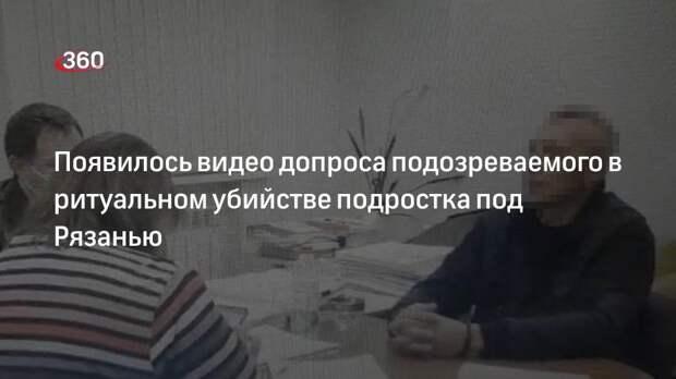 Допрос подозреваемого в ритуальном убийстве подростка под Рязанью сняли на видео
