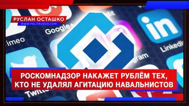 Роскомнадзор накажет рублём тех, кто не удалял агитацию навальнистов