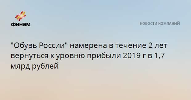 """""""Обувь России"""" намерена в течение 2 лет вернуться к уровню прибыли 2019 г в 1,7 млрд рублей"""