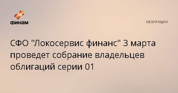 """СФО """"Локосервис финанс"""" 3 марта проведет собрание владельцев облигаций серии 01"""