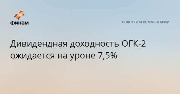 Дивидендная доходность ОГК-2 ожидается на уроне 7,5%