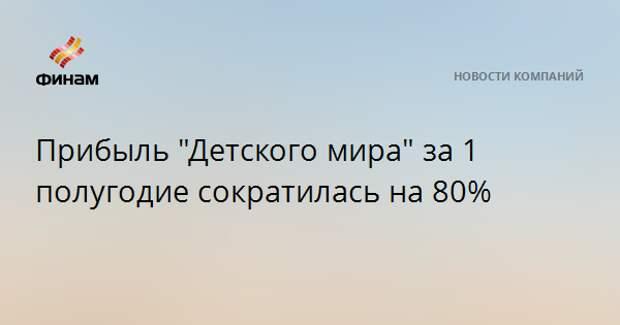 """Прибыль """"Детского мира"""" за 1 полугодие сократилась на 80%"""