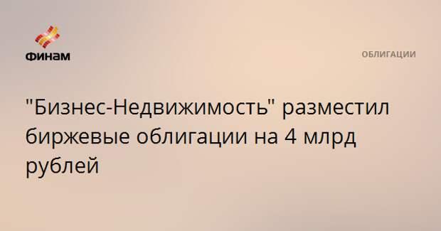 """""""Бизнес-Недвижимость"""" разместил биржевые облигации на 4 млрд рублей"""