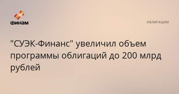 """""""СУЭК-Финанс"""" увеличил объем программы облигаций до 200 млрд рублей"""
