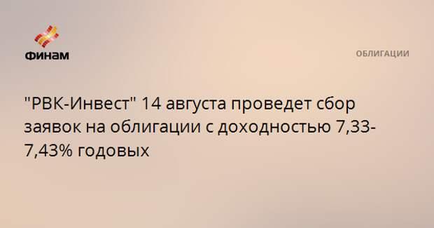 """""""РВК-Инвест"""" 14 августа проведет сбор заявок на облигации с доходностью 7,33-7,43% годовых"""