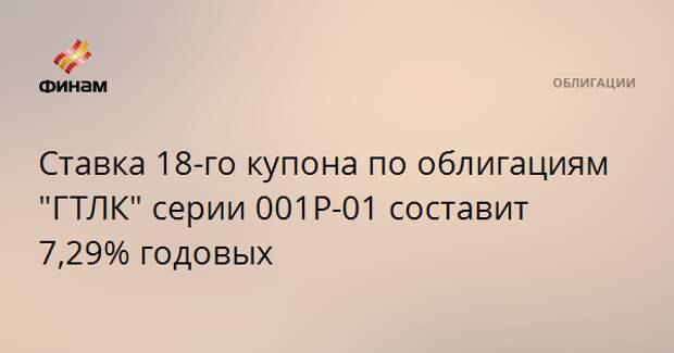 """Ставка 18-го купона по облигациям """"ГТЛК"""" серии 001Р-01 составит 7,29% годовых"""
