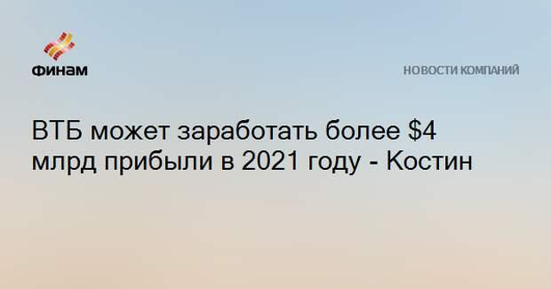 ВТБ может заработать более $4 млрд прибыли в 2021 году - Костин