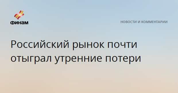 Российский рынок почти отыграл утренние потери