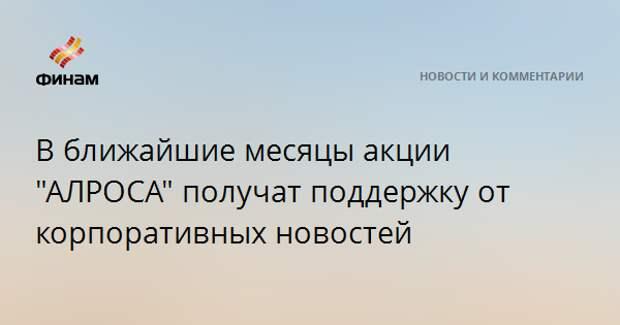"""В ближайшие месяцы акции """"АЛРОСА"""" получат поддержку от корпоративных новостей"""