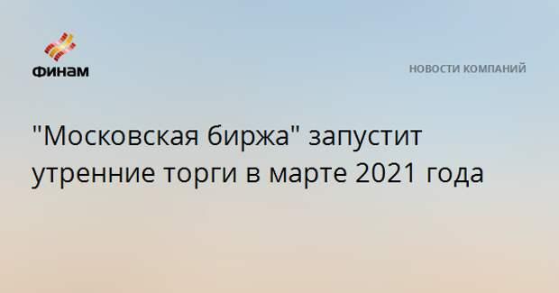 """""""Московская биржа"""" запустит утренние торги в марте 2021 года"""