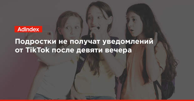 Подростки не получат уведомлений от TikTok после девяти вечера
