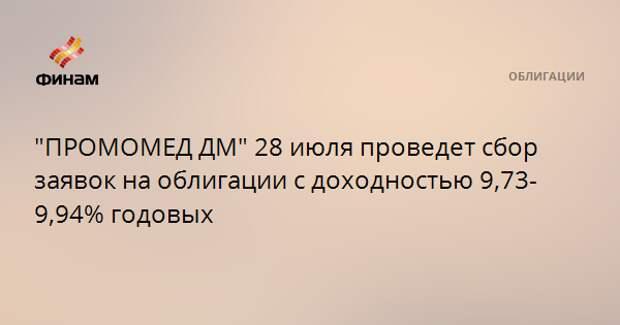 """""""ПРОМОМЕД ДМ"""" 28 июля проведет сбор заявок на облигации с доходностью 9,73-9,94% годовых"""