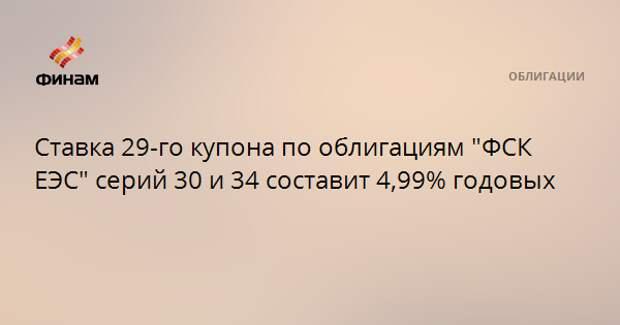 """Ставка 29-го купона по облигациям """"ФСК ЕЭС"""" серий 30 и 34 составит 4,99% годовых"""