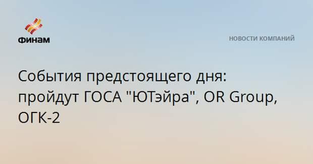 """События предстоящего дня: пройдут ГОСА """"ЮТэйра"""", OR Group, ОГК-2"""
