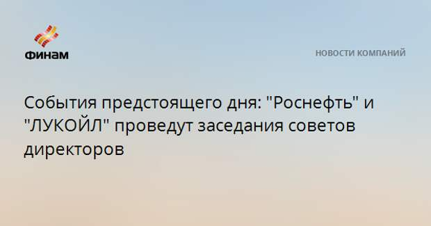 """События предстоящего дня: """"Роснефть"""" и """"ЛУКОЙЛ"""" проведут заседания советов директоров"""