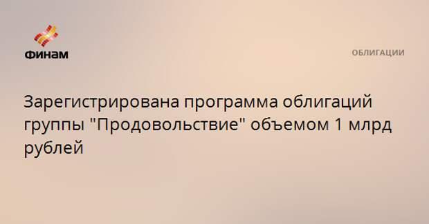 """Зарегистрирована программа облигаций группы """"Продовольствие"""" объемом 1 млрд рублей"""