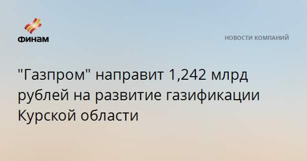 """""""Газпром"""" направит 1,242 млрд рублей на развитие газификации Курской области"""