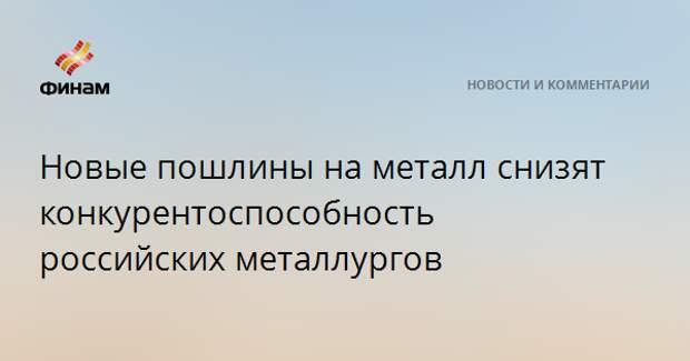 Новые пошлины на металл снизят конкурентоспособность российских металлургов