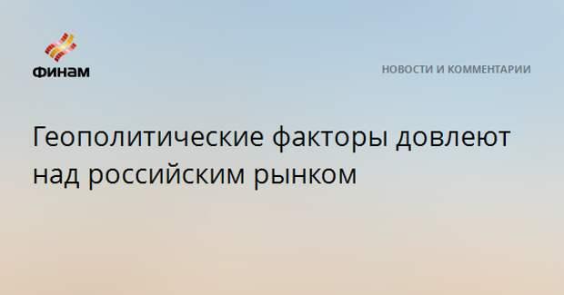 Геополитические факторы довлеют над российским рынком