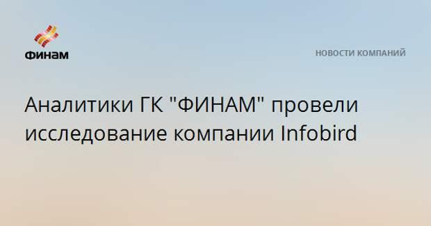 """Аналитики ГК """"ФИНАМ"""" провели исследование компании Infobird"""