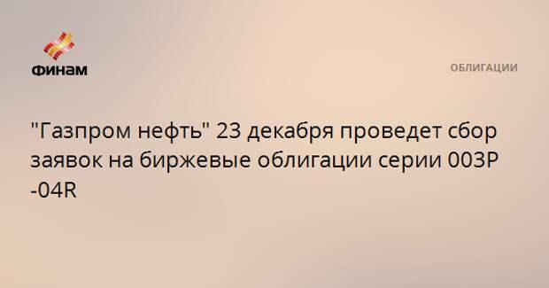 """""""Газпром нефть"""" 23 декабря проведет сбор заявок на биржевые облигации серии 003P-04R"""