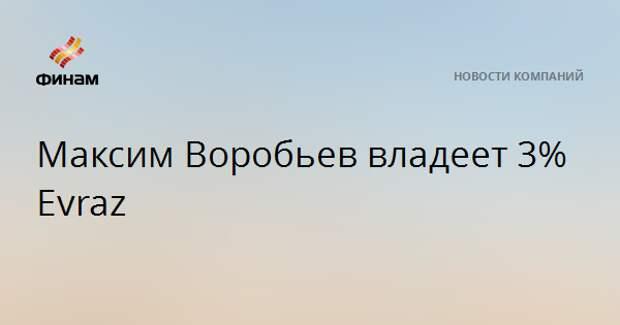 Максим Воробьев владеет 3% Evraz