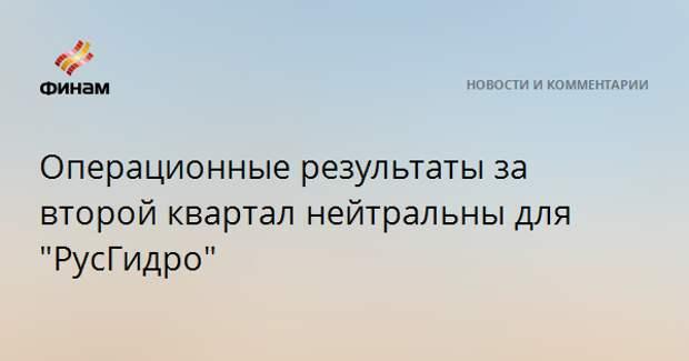 """Операционные результаты за второй квартал нейтральны для """"РусГидро"""""""