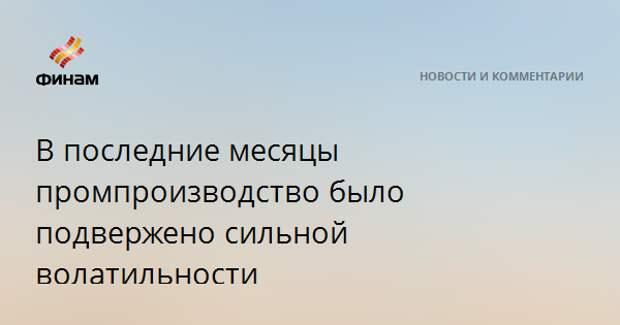 В последние месяцы российское промпроизводство было подвержено сильной волатильности