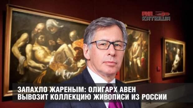 Запахло жареным: жулик Авен вывозит из России крупнейшую коллекцию русской живописи