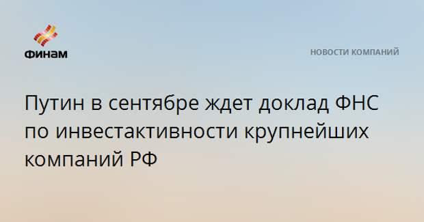Путин в сентябре ждет доклад ФНС по инвестактивности крупнейших компаний РФ