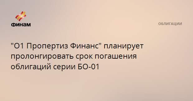 """""""О1 Пропертиз Финанс"""" планирует пролонгировать срок погашения облигаций серии БО-01"""