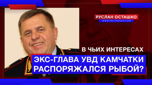 Кому позволял красть российскую рыбу задержанный экс-глава УВД Камчатки?