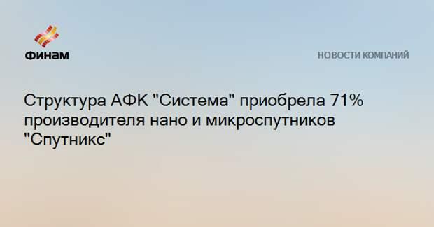 """Структура АФК """"Система"""" приобрела 71% производителя нано и микроспутников """"Спутникс"""""""