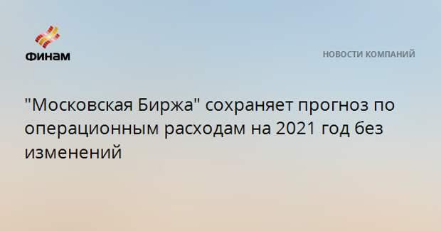 """""""Московская Биржа"""" сохраняет прогноз по операционным расходам на 2021 год без изменений"""