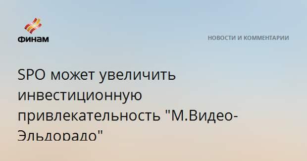 """SPO может увеличить инвестиционную привлекательность """"М.Видео-Эльдорадо"""""""