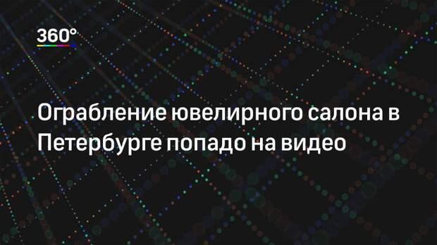 Ограбление ювелирного салона в Петербурге попадо на видео