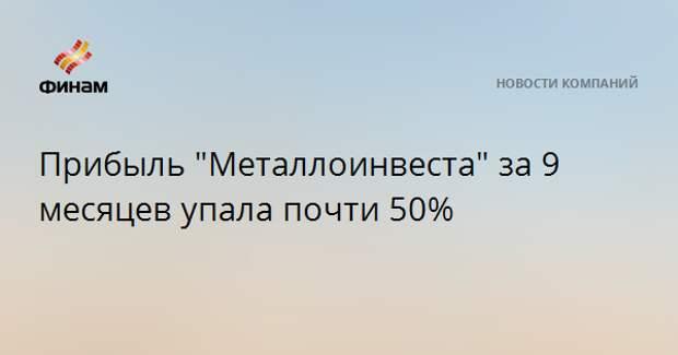"Прибыль ""Металлоинвеста"" за 9 месяцев упала почти на 50%"