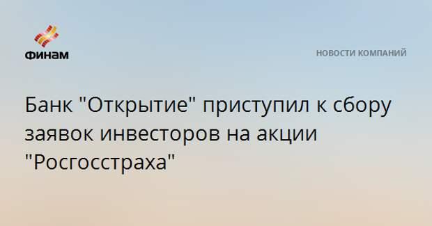 """Банк """"Открытие"""" приступил к сбору заявок инвесторов на акции """"Росгосстраха"""""""