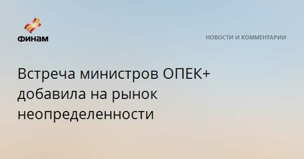 Встреча министров ОПЕК+ добавила на рынок неопределенности