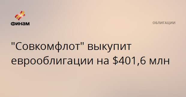 """""""Совкомфлот"""" выкупит еврооблигации на $401,6 млн"""